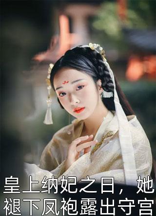 皇上纳妃之日,她褪下凤袍露出守宫砂,手持废后诏书潇洒离去小说