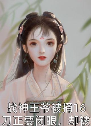 战神王爷被捅16刀正要闭眼,却被王妃用几根草药救活了小说