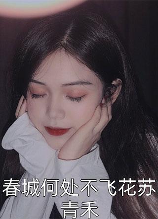春城何处不飞花苏青禾结局-短篇完结文在线阅读