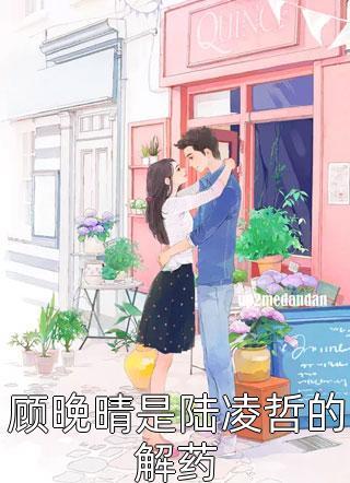 顾晚晴是陆凌哲的解药小说