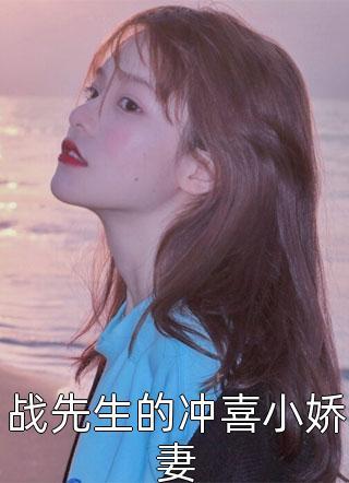 战先生的冲喜小娇妻by酱紫鸭新章节抢先阅读