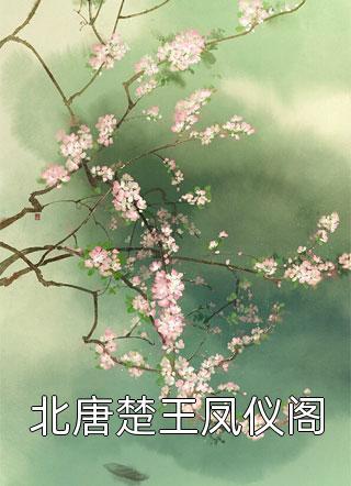 北唐楚王凤仪阁结局-古代完结文在线阅读